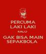 PERCUMA LAKI LAKI KALO  GAK BISA MAIN SEPAKBOLA  - Personalised Poster A4 size