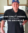PERM ONLY DRINKS  OUT OF SHITCUPS ON HIS BIRTHDAY   - Personalised Poster A4 size