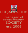 PETER JAMES FRASER manager of LONDON TRANSPORT  SOCIETY est. 2006 - Personalised Poster A4 size