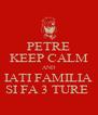 PETRE KEEP CALM AND IATI FAMILIA SI FA 3 TURE  - Personalised Poster A4 size