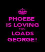 PHOEBE  IS LOVING YOU LOADS GEORGE! - Personalised Poster A4 size