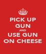 PICK UP GUN AND USE GUN ON CHEESE - Personalised Poster A4 size