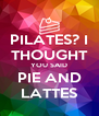 PILATES? I THOUGHT YOU SAID PIE AND LATTES - Personalised Poster A4 size