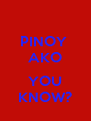 PINOY  AKO  YOU KNOW? - Personalised Poster A4 size