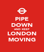PIPE DOWN AND KEEP LONDON MOVING - Personalised Poster A4 size
