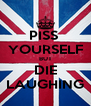 PISS  YOURSELF BUT DIE LAUGHING - Personalised Poster A4 size