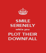 SMILE SERENELY while you PLOT THEIR DOWNFALL - Personalised Poster A4 size