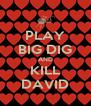 PLAY BIG DIG AND KILL DAVID - Personalised Poster A4 size