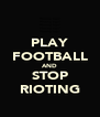 PLAY FOOTBALL AND STOP RIOTING - Personalised Poster A4 size
