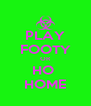 PLAY FOOTY OR HO  HOME - Personalised Poster A4 size