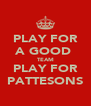 PLAY FOR A GOOD  TEAM PLAY FOR PATTESONS - Personalised Poster A4 size