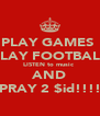 PLAY GAMES  PLAY FOOTBALL LISTEN to music  AND PRAY 2 $id!!!! - Personalised Poster A4 size