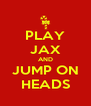 PLAY JAX AND JUMP ON HEADS - Personalised Poster A4 size