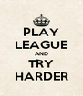 PLAY LEAGUE AND TRY HARDER - Personalised Poster A4 size