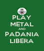 PLAY METAL AND PADANIA LIBERA - Personalised Poster A4 size