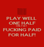 PLAY WELL   ONE HALF  ONLY GET  FUCKING PAID  FOR HALF!  - Personalised Poster A4 size