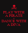 PLAY WITH A PIRATE & DANCE WITH A DIVA - Personalised Poster A4 size