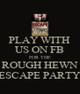 PLAY WITH US ON FB FOR THE ROUGH HEWN ESCAPE PARTY - Personalised Poster A4 size