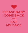 PLEASE BABY COME BACK AND EAT MY FACE - Personalised Poster A4 size