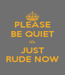 PLEASE BE QUIET it's JUST RUDE NOW - Personalised Poster A4 size