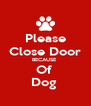 Please Close Door BECAUSE  Of  Dog  - Personalised Poster A4 size