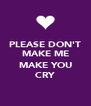 PLEASE DON'T MAKE ME  MAKE YOU CRY - Personalised Poster A4 size