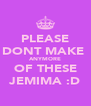 PLEASE DONT MAKE  ANYMORE OF THESE JEMIMA :D - Personalised Poster A4 size