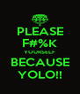 PLEASE F#%K YOURSELF BECAUSE YOLO!! - Personalised Poster A4 size