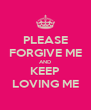 PLEASE FORGIVE ME AND KEEP LOVING ME - Personalised Poster A4 size