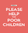 PLEASE HELP THE POOR CHILDREN - Personalised Poster A4 size