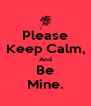 Please Keep Calm, And Be Mine. - Personalised Poster A4 size