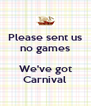 Please sent us no games  We've got Carnival - Personalised Poster A4 size