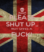 PLEASE SHUT UP.. NO1 GIVES A FUCK!  - Personalised Poster A4 size