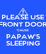 PLEASE USE FRONT DOOR 'CAUSE PAPAW'S SLEEPING - Personalised Poster A4 size