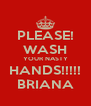 PLEASE! WASH YOUR NASTY HANDS!!!!! BRIANA - Personalised Poster A4 size