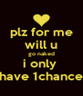 plz for me will u go naked i only  have 1chance - Personalised Poster A4 size