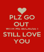 PLZ GO OUT  WITH ME BECAUSE I STILL LOVE  YOU  - Personalised Poster A4 size