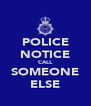 POLICE NOTICE CALL SOMEONE ELSE - Personalised Poster A4 size