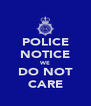 POLICE NOTICE WE DO NOT CARE - Personalised Poster A4 size