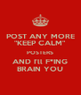 "POST ANY MORE ""KEEP CALM"" POSTERS AND I'll F*ING BRAIN YOU - Personalised Poster A4 size"