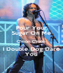Pour Your Sugar On Me C'mon C'mon I Double Dog Dare You - Personalised Poster A4 size