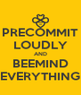 PRECOMMIT LOUDLY AND BEEMIND EVERYTHING - Personalised Poster A4 size