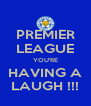 PREMIER LEAGUE YOU'RE HAVING A LAUGH !!! - Personalised Poster A4 size