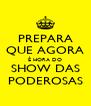 PREPARA QUE AGORA É HORA DO SHOW DAS PODEROSAS - Personalised Poster A4 size