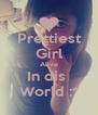 Prettiest Girl Alive In dis  World :* - Personalised Poster A4 size