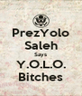 PrezYolo Saleh Says Y.O.L.O. Bitches - Personalised Poster A4 size