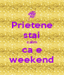 Prietene stai calm ca e weekend - Personalised Poster A4 size