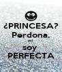 ¿PRINCESA? Perdona, así  soy  PERFECTA - Personalised Poster A4 size