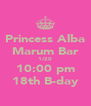 Princess Alba Marum Bar 1/20 10:00 pm 18th B-day - Personalised Poster A4 size