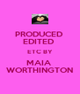 PRODUCED  EDITED  ETC BY MAIA  WORTHINGTON - Personalised Poster A4 size